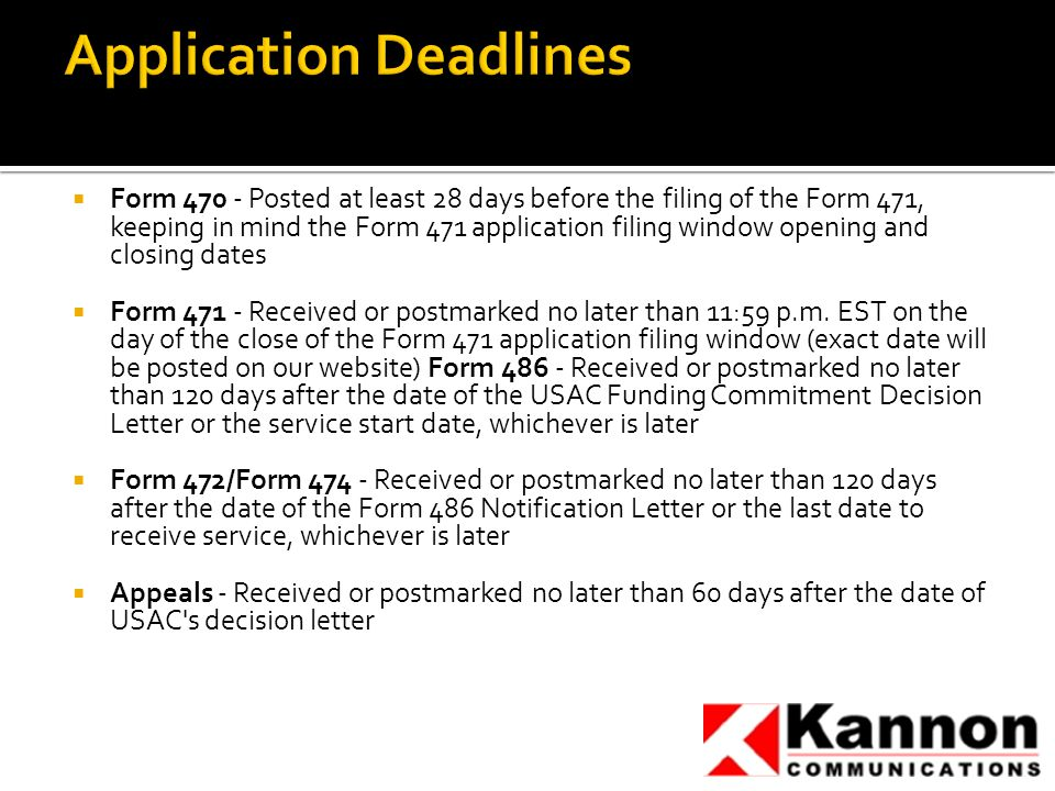  Form 470 - Posted at least 28 days before the filing of the Form 471, keeping in mind the Form 471 application filing window opening and closing dates  Form 471 - Received or postmarked no later than 11:59 p.m.