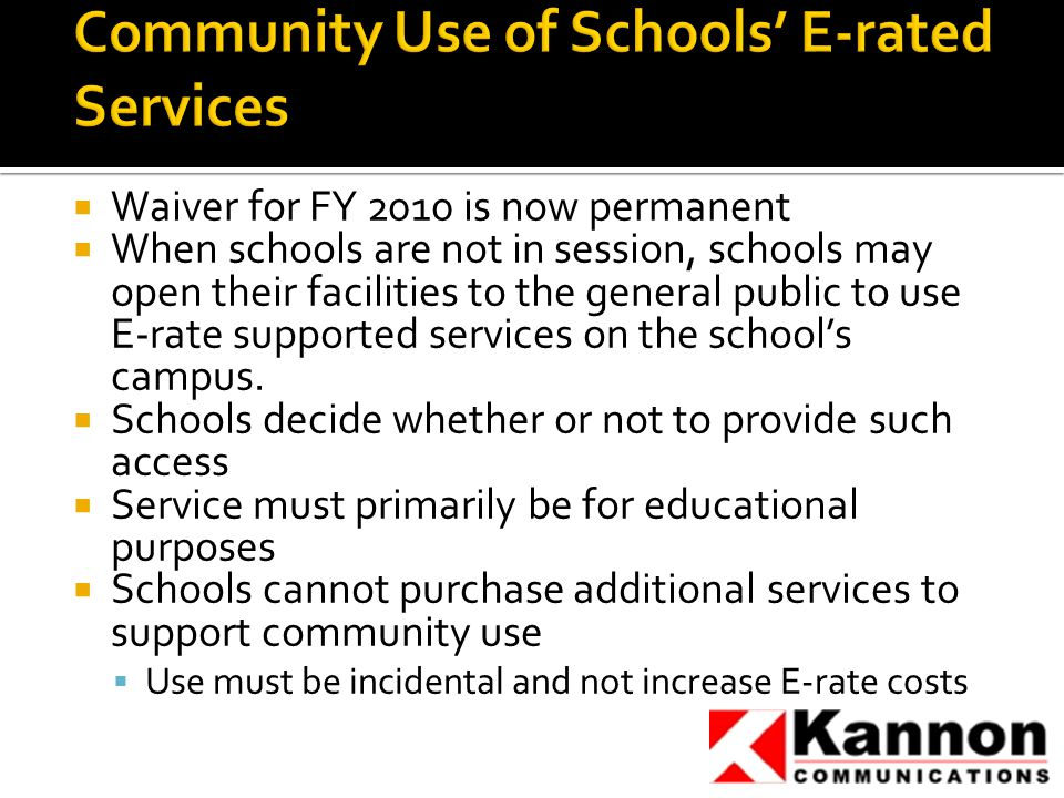  Waiver for FY 2010 is now permanent  When schools are not in session, schools may open their facilities to the general public to use E-rate supported services on the school's campus.
