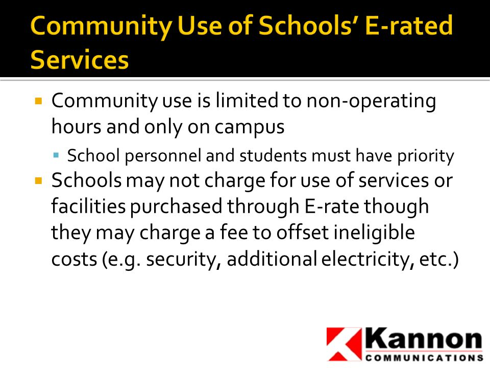  Community use is limited to non-operating hours and only on campus  School personnel and students must have priority  Schools may not charge for use of services or facilities purchased through E-rate though they may charge a fee to offset ineligible costs (e.g.