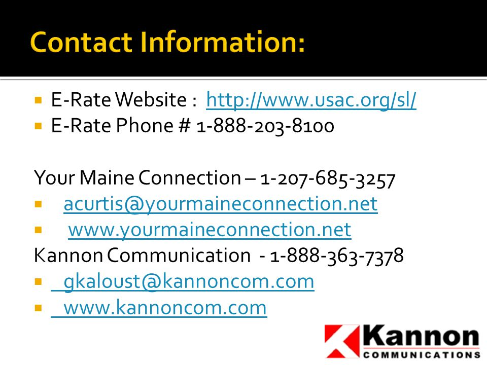  E-Rate Website : http://www.usac.org/sl/http://www.usac.org/sl/  E-Rate Phone # 1-888-203-8100 Your Maine Connection – 1-207-685-3257  acurtis@yourmaineconnection.netacurtis@yourmaineconnection.net  www.yourmaineconnection.netwww.yourmaineconnection.net Kannon Communication - 1-888-363-7378  gkaloust@kannoncom.com gkaloust@kannoncom.com  www.kannoncom.com www.kannoncom.com