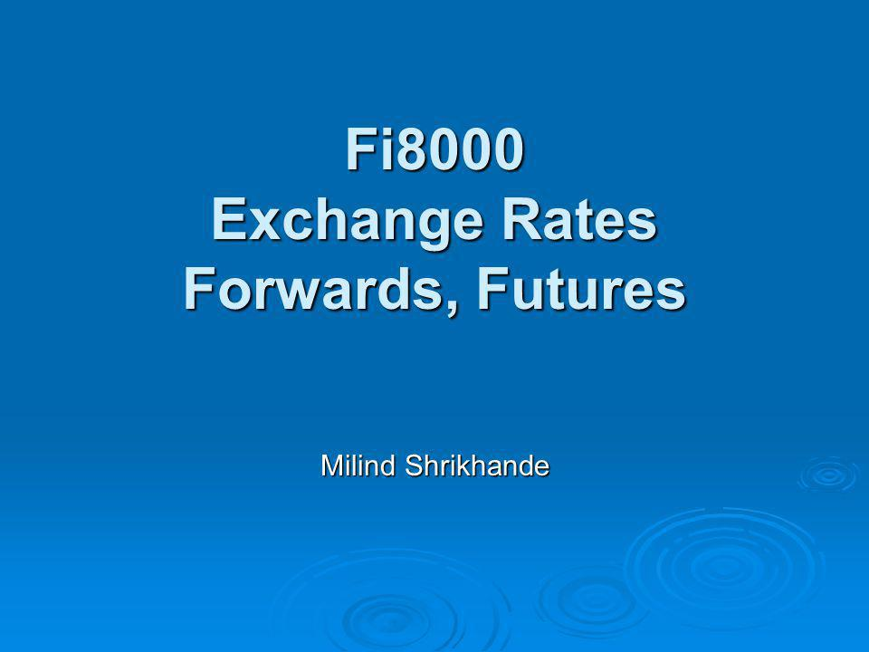 Fi8000 Exchange Rates Forwards, Futures Milind Shrikhande