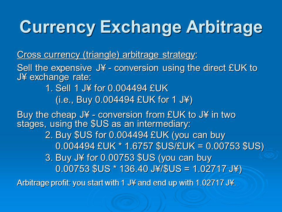 Currency Exchange Arbitrage Cross currency (triangle) arbitrage strategy: Sell the expensive J¥ - conversion using the direct £UK to J¥ exchange rate: 1.