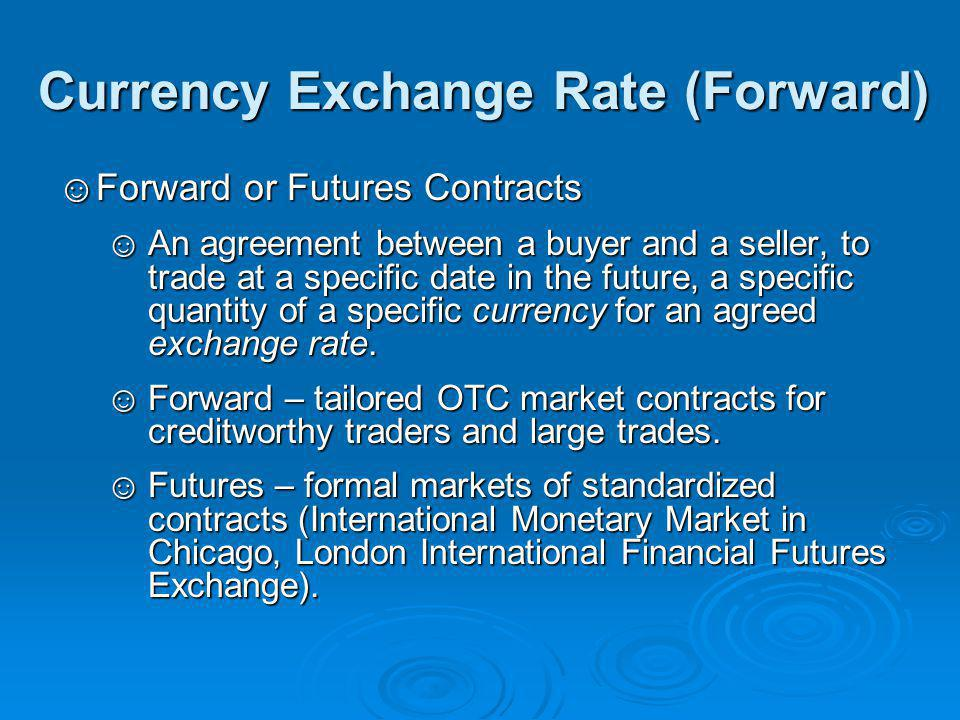 Currency Exchange Rate (Forward) ☺Forward or Futures Contracts ☺An agreement between a buyer and a seller, to trade at a specific date in the future, a specific quantity of a specific currency for an agreed exchange rate.