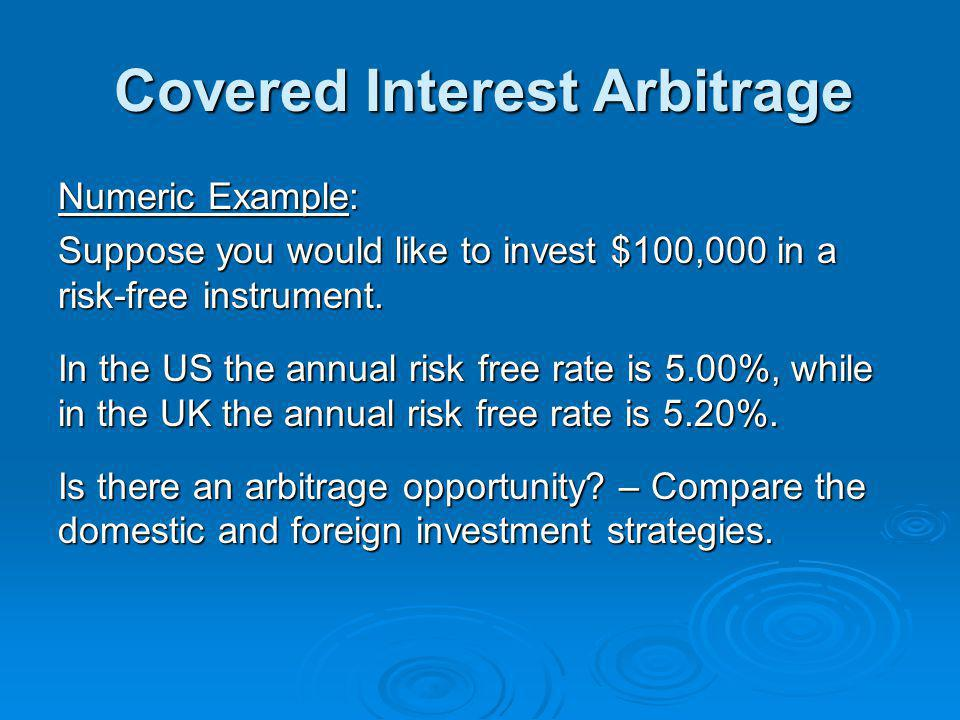 Covered Interest Arbitrage Numeric Example: Suppose you would like to invest $100,000 in a risk-free instrument.