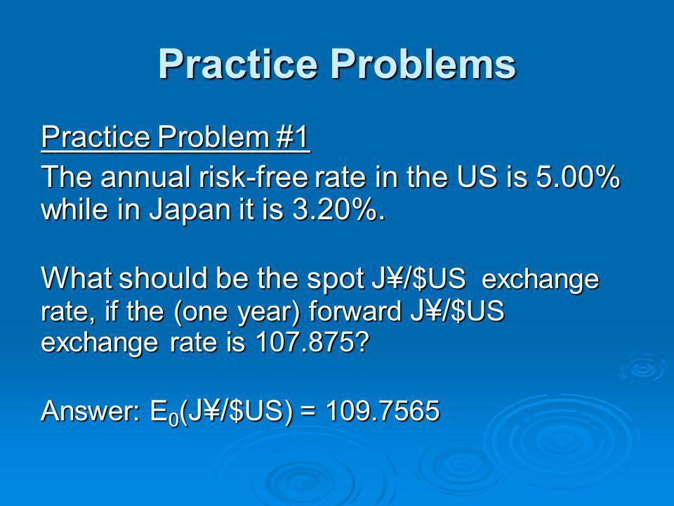 Practice Problems Practice Problem #1 The annual risk-free rate in the US is 5.00% while in Japan it is 3.20%.
