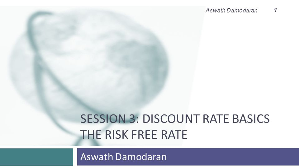 SESSION 3: DISCOUNT RATE BASICS THE RISK FREE RATE Aswath Damodaran 1