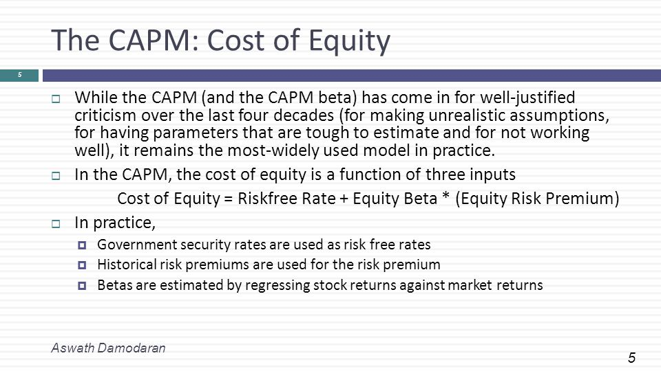 5 The CAPM: Cost of Equity  While the CAPM (and the CAPM beta) has come in for well-justified criticism over the last four decades (for making unrealistic assumptions, for having parameters that are tough to estimate and for not working well), it remains the most-widely used model in practice.