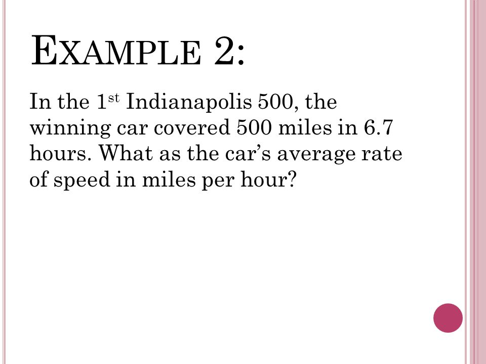 E XAMPLE 2: In the 1 st Indianapolis 500, the winning car covered 500 miles in 6.7 hours.