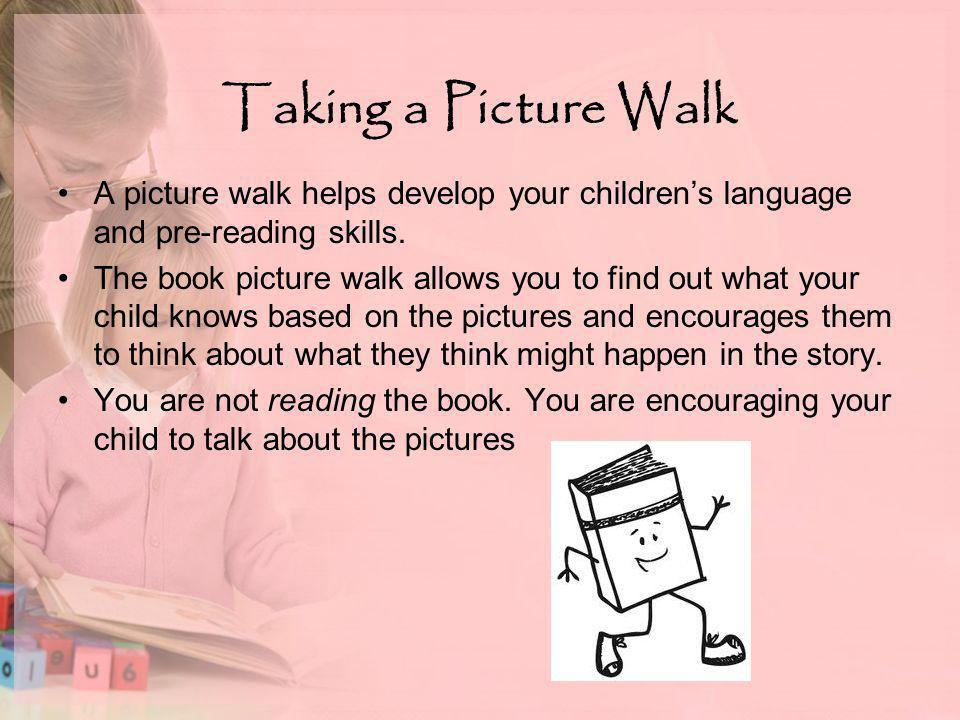 Taking a Picture Walk A picture walk helps develop your children's language and pre-reading skills.