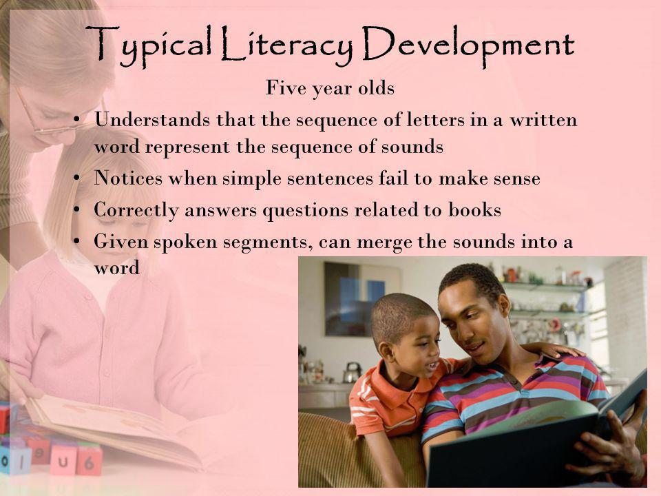 Typical Literacy Development Five year olds Understands that the sequence of letters in a written word represent the sequence of sounds Notices when simple sentences fail to make sense Correctly answers questions related to books Given spoken segments, can merge the sounds into a word