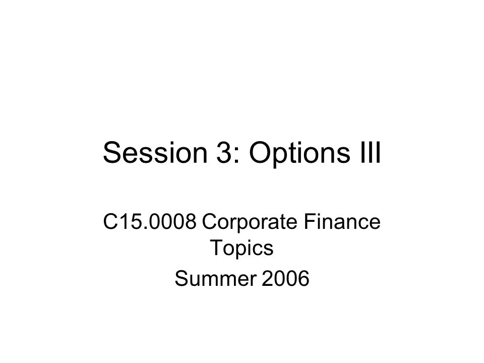 Session 3: Options III C15.0008 Corporate Finance Topics Summer 2006