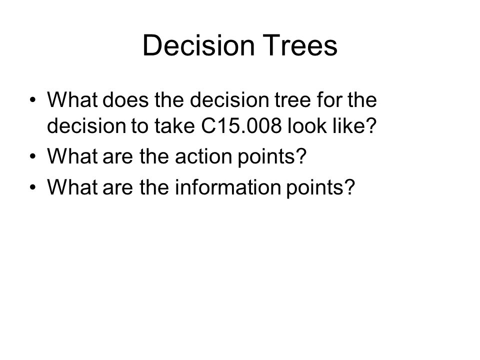 Decision Trees What does the decision tree for the decision to take C15.008 look like.