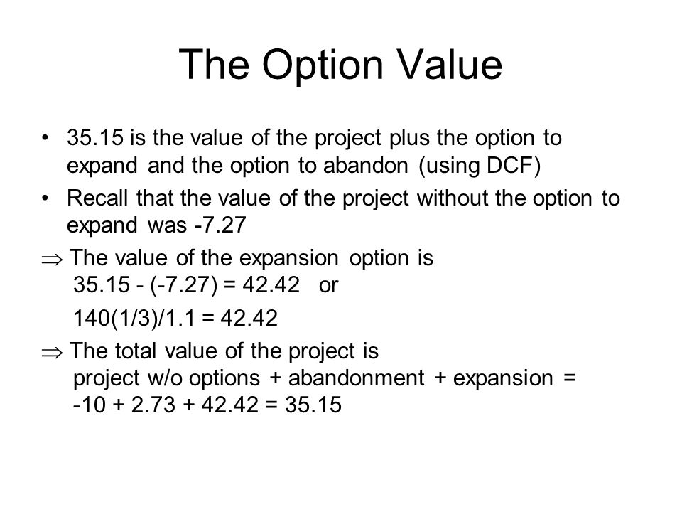 The Option Value 35.15 is the value of the project plus the option to expand and the option to abandon (using DCF) Recall that the value of the project without the option to expand was -7.27  The value of the expansion option is 35.15 - (-7.27) = 42.42 or 140(1/3)/1.1 = 42.42  The total value of the project is project w/o options + abandonment + expansion = -10 + 2.73 + 42.42 = 35.15