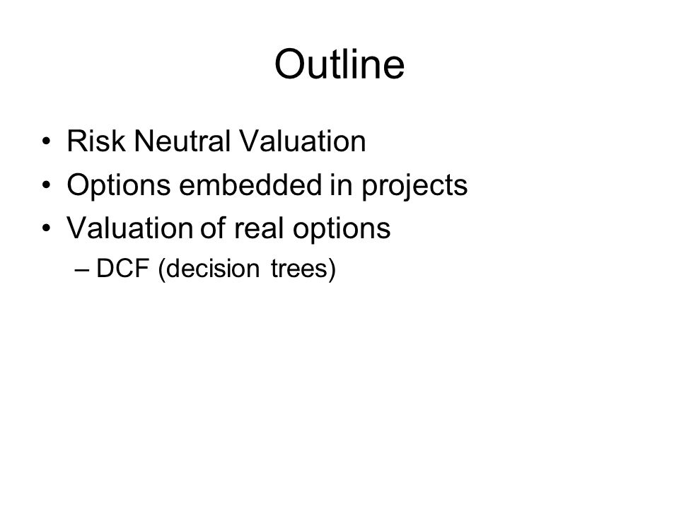 Outline Risk Neutral Valuation Options embedded in projects Valuation of real options –DCF (decision trees)