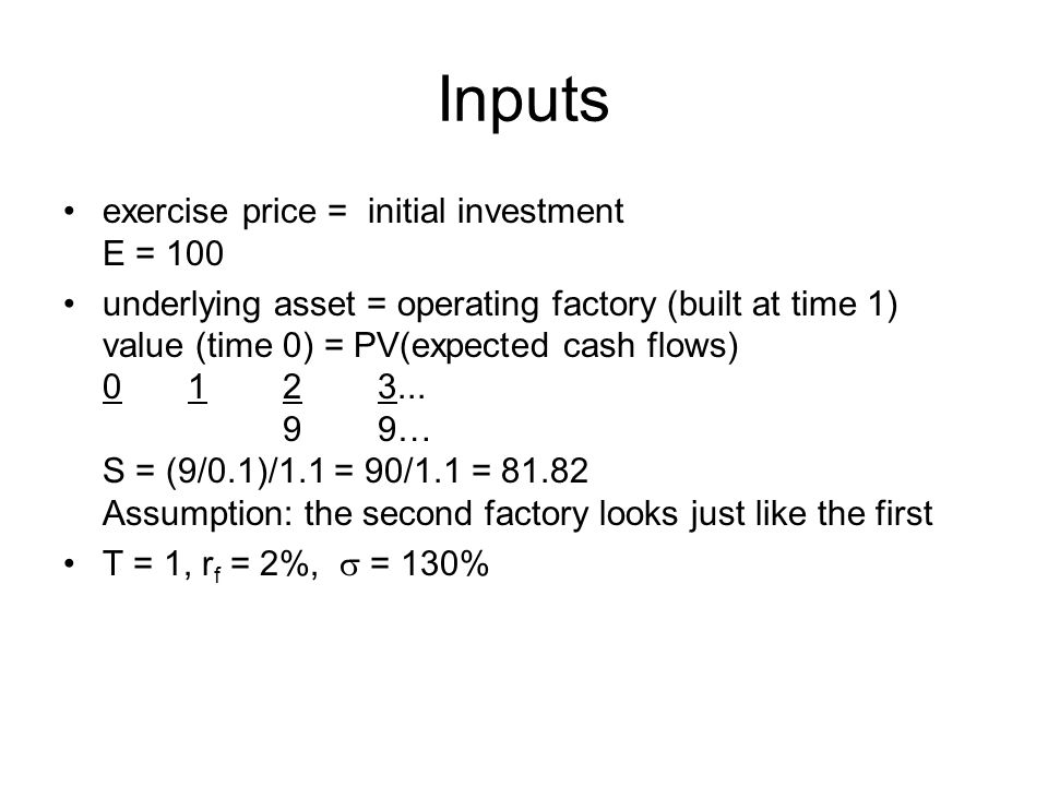 Inputs exercise price = initial investment E = 100 underlying asset = operating factory (built at time 1) value (time 0) = PV(expected cash flows) 0 1 23...