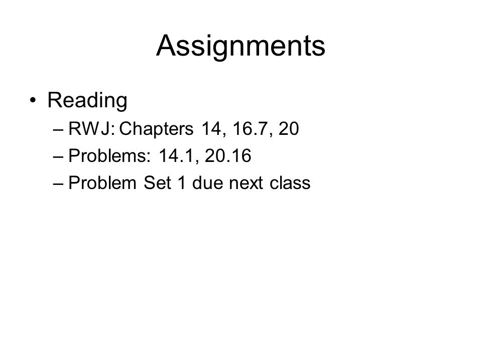 Assignments Reading –RWJ: Chapters 14, 16.7, 20 –Problems: 14.1, 20.16 –Problem Set 1 due next class