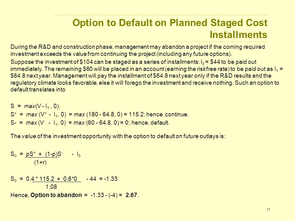 17 Option to Default on Planned Staged Cost Installments During the R&D and construction phase, management may abandon a project if the coming required investment exceeds the value from continuing the project (including any future options).