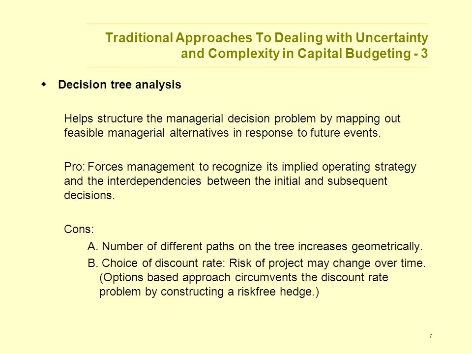 7 Traditional Approaches To Dealing with Uncertainty and Complexity in Capital Budgeting - 3  Decision tree analysis Helps structure the managerial decision problem by mapping out feasible managerial alternatives in response to future events.