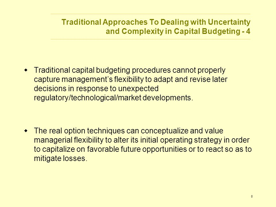 8 Traditional Approaches To Dealing with Uncertainty and Complexity in Capital Budgeting - 4  Traditional capital budgeting procedures cannot properly capture management's flexibility to adapt and revise later decisions in response to unexpected regulatory/technological/market developments.