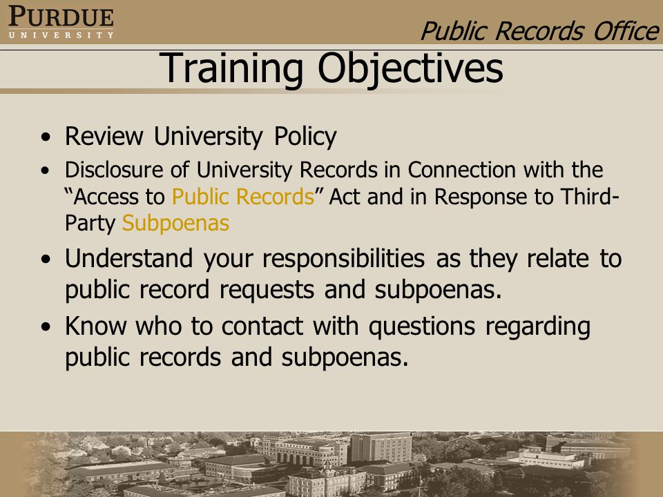 Public Records Office Training Objectives Review University Policy Disclosure of University Records in Connection with the Access to Public Records Act and in Response to Third- Party Subpoenas Understand your responsibilities as they relate to public record requests and subpoenas.
