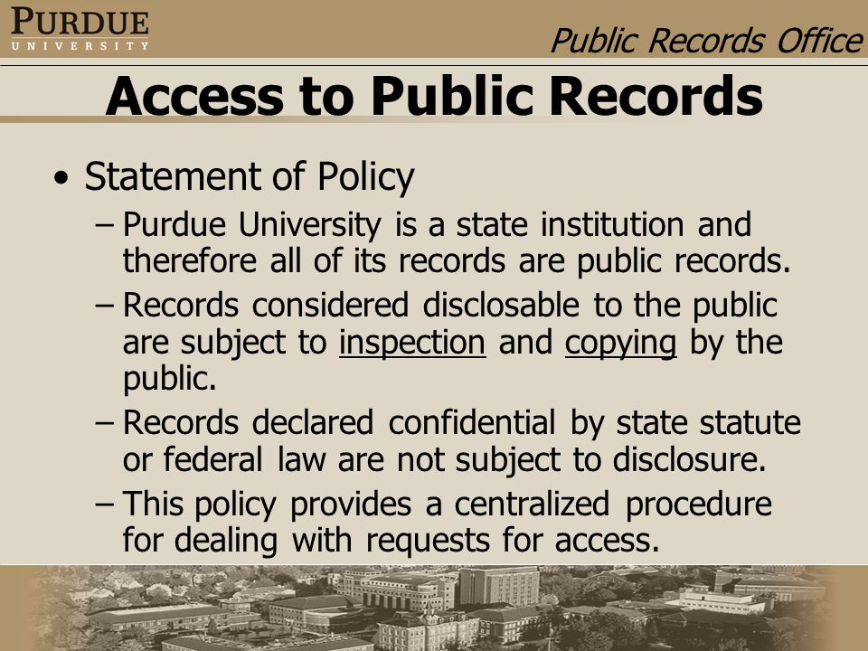 Public Records Office Access to Public Records Statement of Policy –Purdue University is a state institution and therefore all of its records are public records.