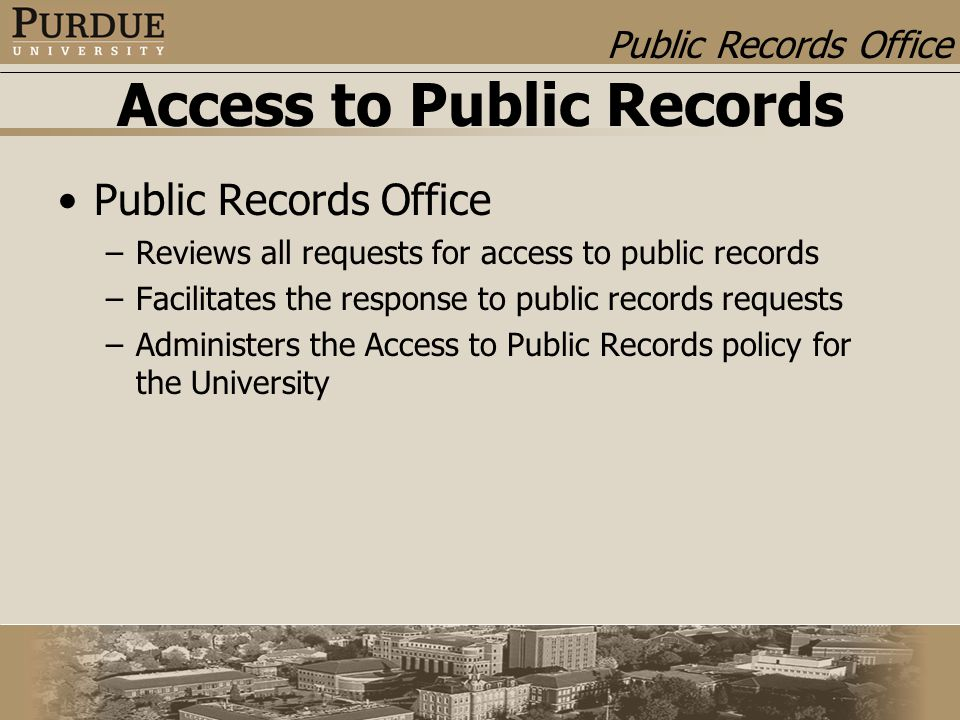 Public Records Office Access to Public Records Public Records Office –Reviews all requests for access to public records –Facilitates the response to public records requests –Administers the Access to Public Records policy for the University