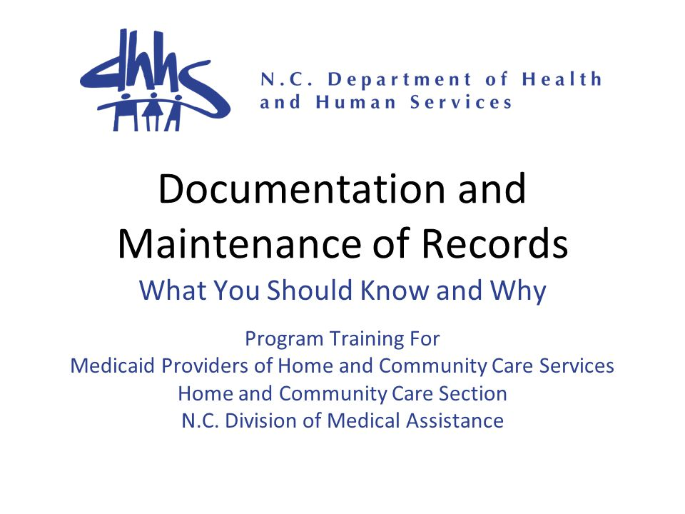 Documentation and Maintenance of Records What You Should Know and Why Program Training For Medicaid Providers of Home and Community Care Services Home and Community Care Section N.C.