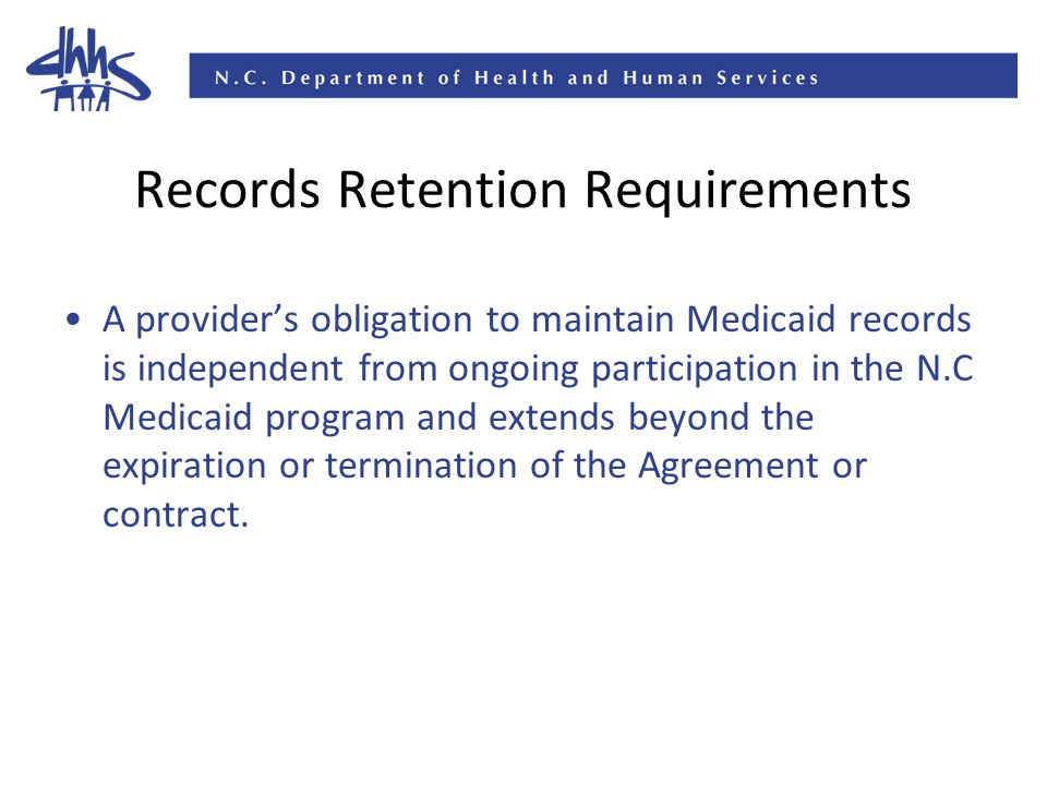 Records Retention Requirements A provider's obligation to maintain Medicaid records is independent from ongoing participation in the N.C Medicaid program and extends beyond the expiration or termination of the Agreement or contract.
