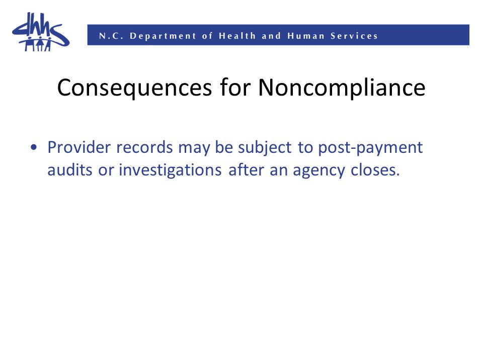 Consequences for Noncompliance Provider records may be subject to post-payment audits or investigations after an agency closes.