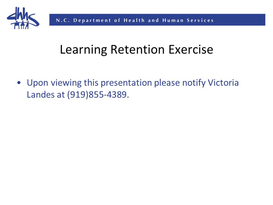 Learning Retention Exercise Upon viewing this presentation please notify Victoria Landes at (919)855-4389.