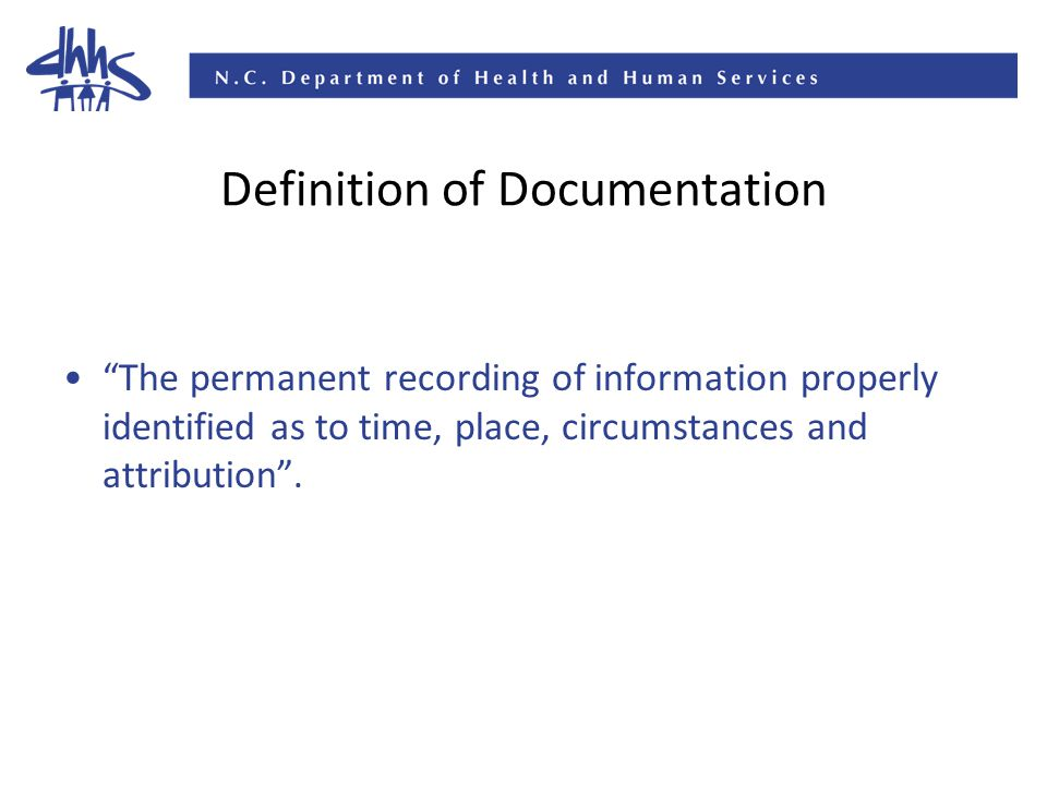 Definition of Documentation The permanent recording of information properly identified as to time, place, circumstances and attribution .