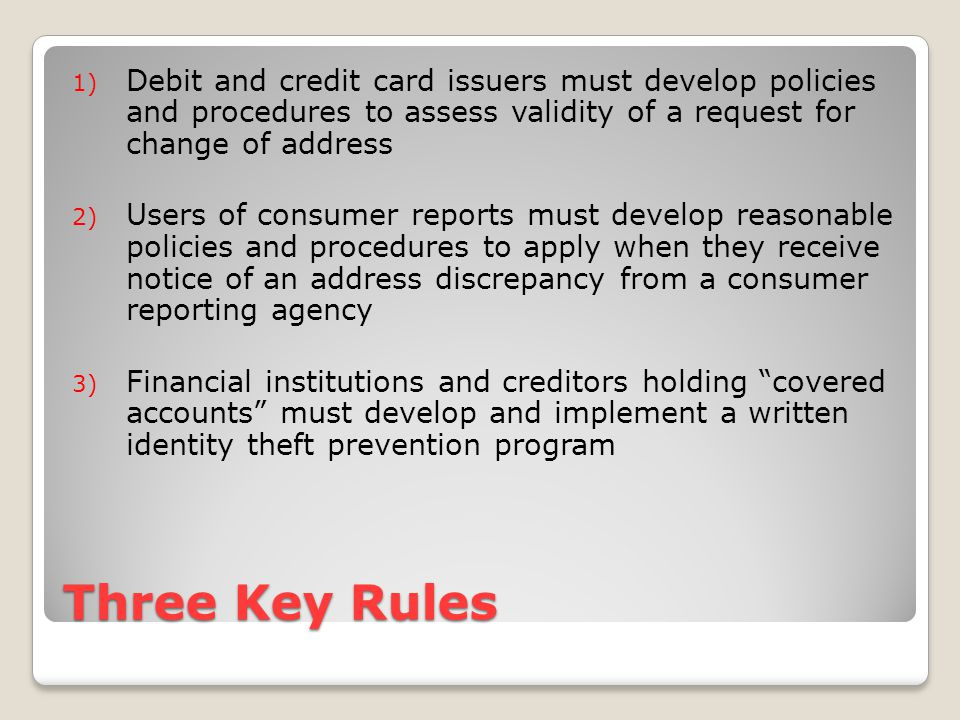 Three Key Rules 1) Debit and credit card issuers must develop policies and procedures to assess validity of a request for change of address 2) Users of consumer reports must develop reasonable policies and procedures to apply when they receive notice of an address discrepancy from a consumer reporting agency 3) Financial institutions and creditors holding covered accounts must develop and implement a written identity theft prevention program