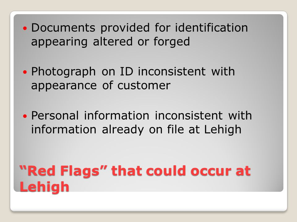 Red Flags that could occur at Lehigh Documents provided for identification appearing altered or forged Photograph on ID inconsistent with appearance of customer Personal information inconsistent with information already on file at Lehigh