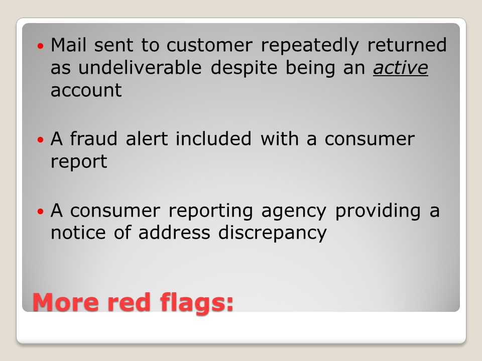 More red flags: Mail sent to customer repeatedly returned as undeliverable despite being an active account A fraud alert included with a consumer report A consumer reporting agency providing a notice of address discrepancy