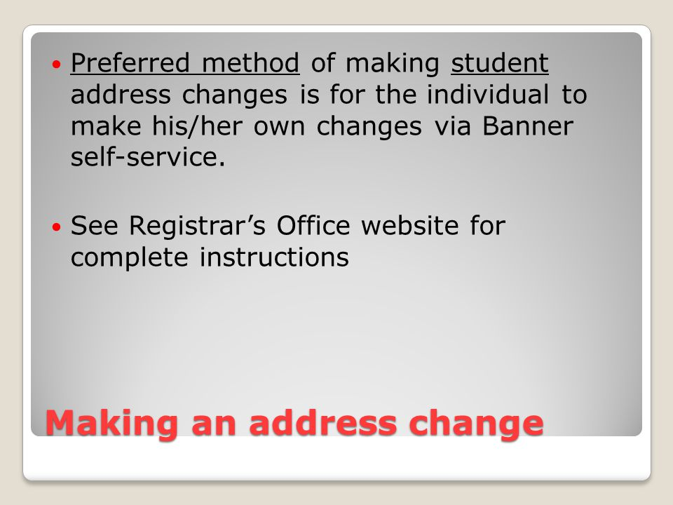 Making an address change Preferred method of making student address changes is for the individual to make his/her own changes via Banner self-service.