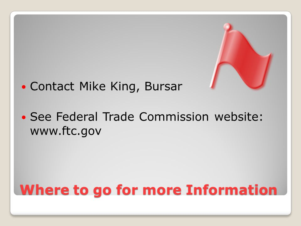 Where to go for more Information Contact Mike King, Bursar See Federal Trade Commission website: www.ftc.gov
