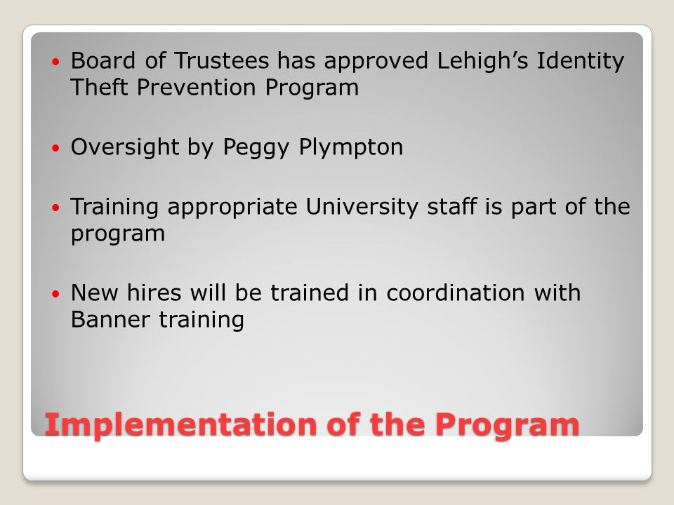 Implementation of the Program Board of Trustees has approved Lehigh's Identity Theft Prevention Program Oversight by Peggy Plympton Training appropriate University staff is part of the program New hires will be trained in coordination with Banner training