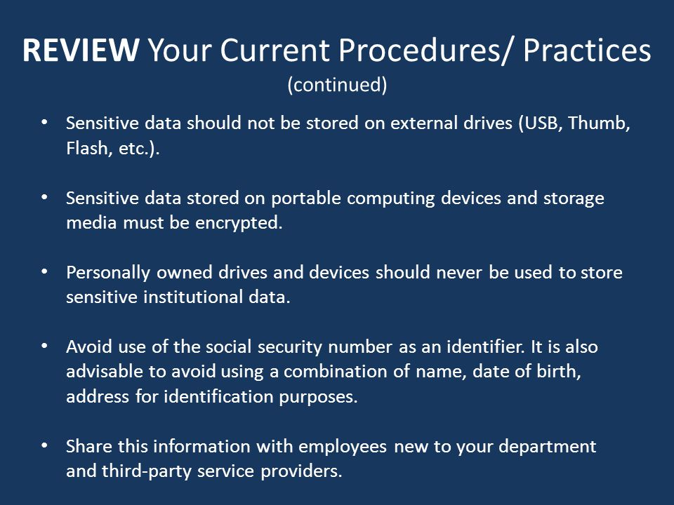 REVIEW Your Current Procedures/ Practices (continued) Sensitive data should not be stored on external drives (USB, Thumb, Flash, etc.).