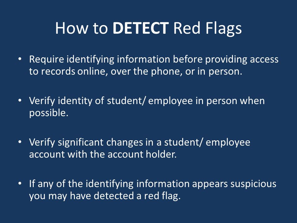 How to DETECT Red Flags Require identifying information before providing access to records online, over the phone, or in person.