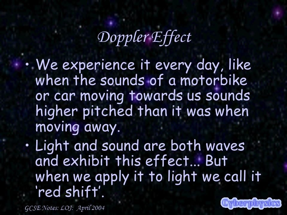 GCSE Notes: LOJ: April 2004 Doppler Effect We experience it every day, like when the sounds of a motorbike or car moving towards us sounds higher pitched than it was when moving away.