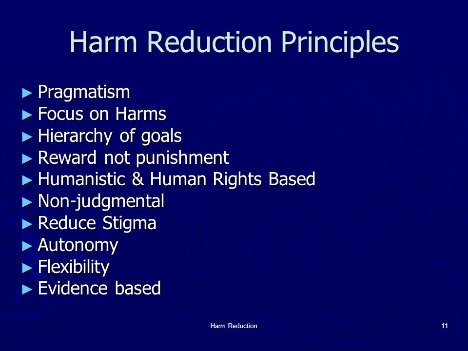 Harm Reduction11 Harm Reduction Principles ► Pragmatism ► Focus on Harms ► Hierarchy of goals ► Reward not punishment ► Humanistic & Human Rights Based ► Non-judgmental ► Reduce Stigma ► Autonomy ► Flexibility ► Evidence based