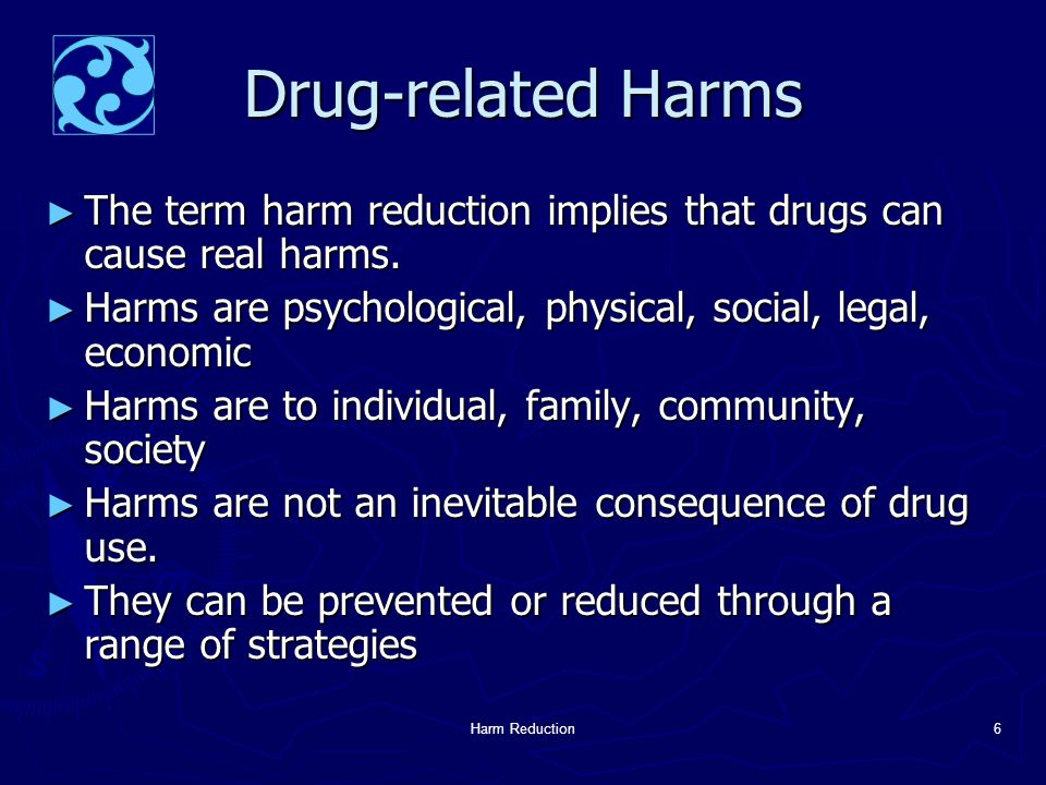 Harm Reduction6 Drug-related Harms ► The term harm reduction implies that drugs can cause real harms.