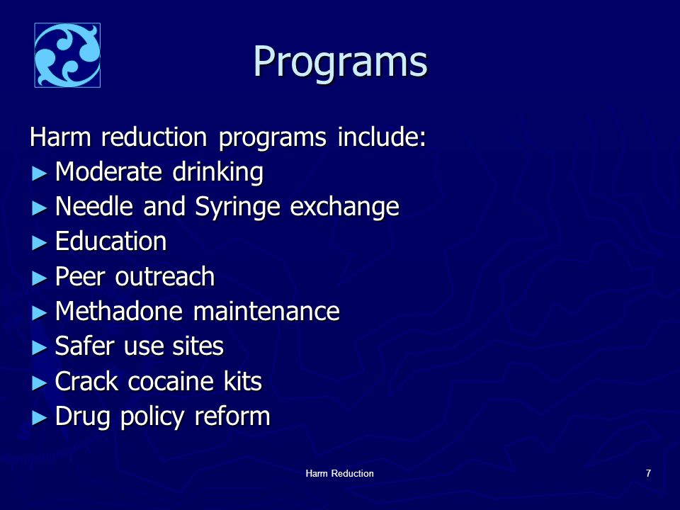 Harm Reduction7 Programs Harm reduction programs include: ► Moderate drinking ► Needle and Syringe exchange ► Education ► Peer outreach ► Methadone maintenance ► Safer use sites ► Crack cocaine kits ► Drug policy reform
