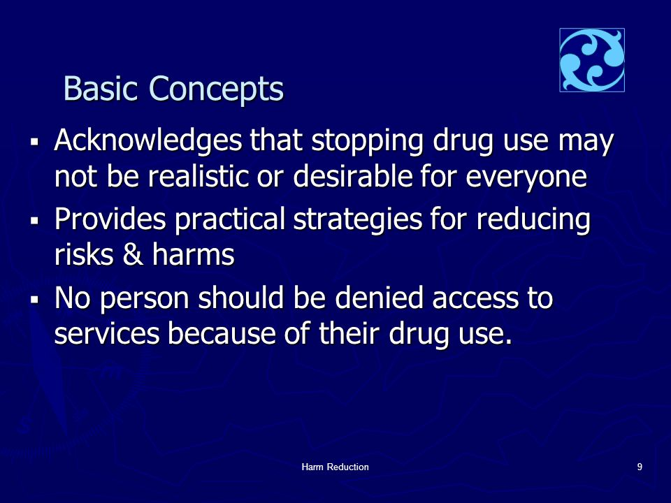 Harm Reduction9 Basic Concepts  Acknowledges that stopping drug use may not be realistic or desirable for everyone  Provides practical strategies for reducing risks & harms  No person should be denied access to services because of their drug use.