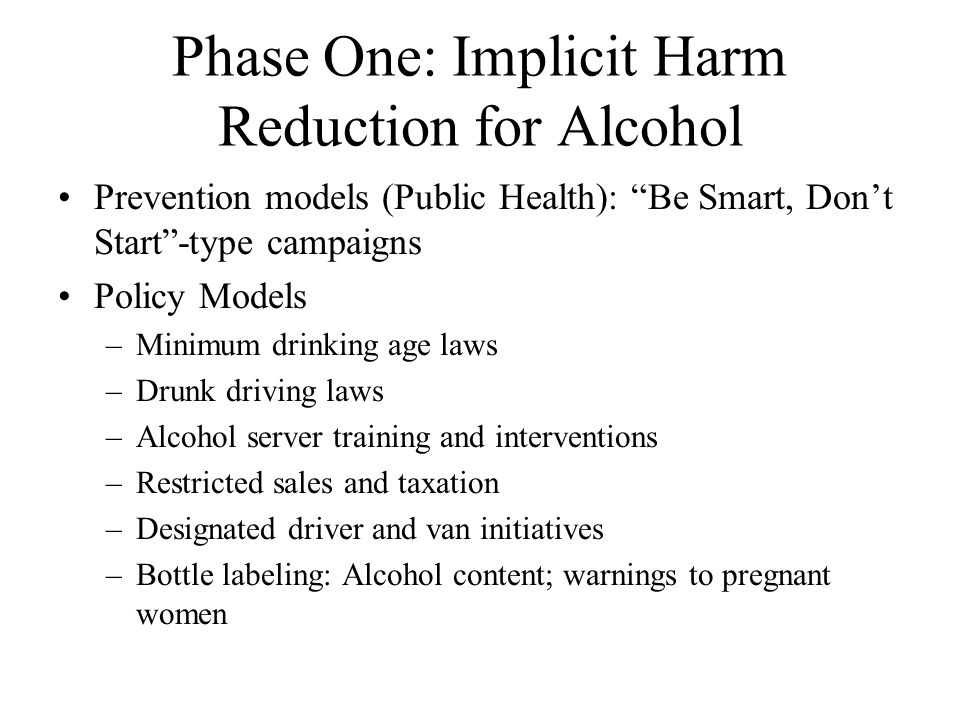 Phase One: Implicit Harm Reduction for Alcohol Prevention models (Public Health): Be Smart, Don't Start -type campaigns Policy Models –Minimum drinking age laws –Drunk driving laws –Alcohol server training and interventions –Restricted sales and taxation –Designated driver and van initiatives –Bottle labeling: Alcohol content; warnings to pregnant women