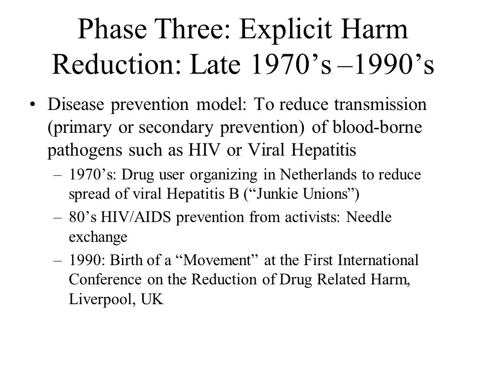 Phase Three: Explicit Harm Reduction: Late 1970's –1990's Disease prevention model: To reduce transmission (primary or secondary prevention) of blood-borne pathogens such as HIV or Viral Hepatitis –1970's: Drug user organizing in Netherlands to reduce spread of viral Hepatitis B ( Junkie Unions ) –80's HIV/AIDS prevention from activists: Needle exchange –1990: Birth of a Movement at the First International Conference on the Reduction of Drug Related Harm, Liverpool, UK