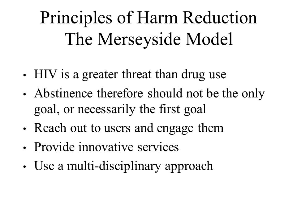 Principles of Harm Reduction The Merseyside Model HIV is a greater threat than drug use Abstinence therefore should not be the only goal, or necessarily the first goal Reach out to users and engage them Provide innovative services Use a multi-disciplinary approach