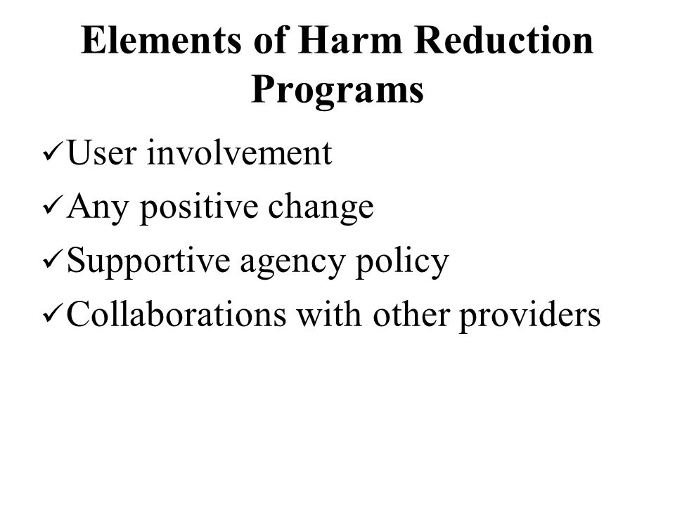 Elements of Harm Reduction Programs User involvement Any positive change Supportive agency policy Collaborations with other providers