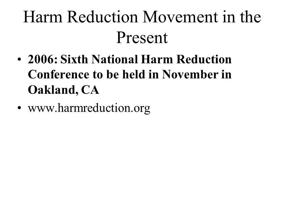 Harm Reduction Movement in the Present 2006: Sixth National Harm Reduction Conference to be held in November in Oakland, CA www.harmreduction.org