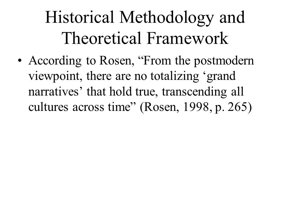 Historical Methodology and Theoretical Framework According to Rosen, From the postmodern viewpoint, there are no totalizing 'grand narratives' that hold true, transcending all cultures across time (Rosen, 1998, p.